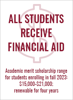 99 percent of first-year students are awarded financial aid. Academic merit scholarship range is $10,000-$17,000 and renewable for 4 years.