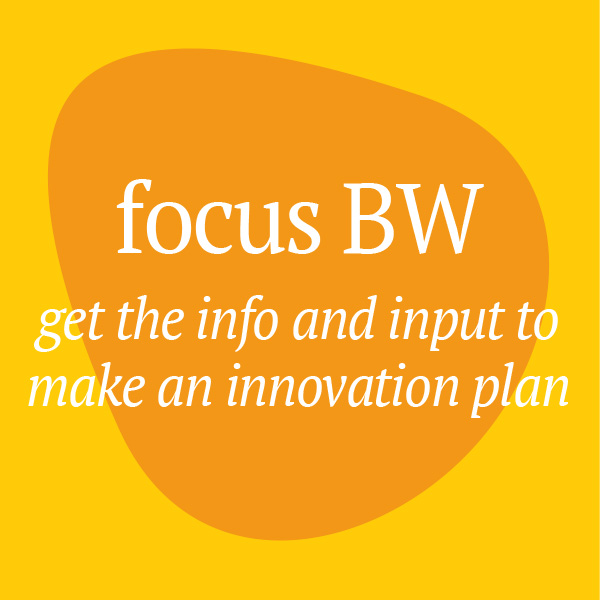 Focus BW: get the info and input to make an innovation plan